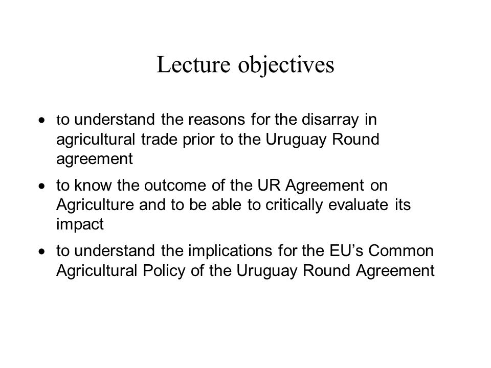 Lecture objectives to understand the reasons for the disarray in agricultural trade prior to the Uruguay Round agreement.