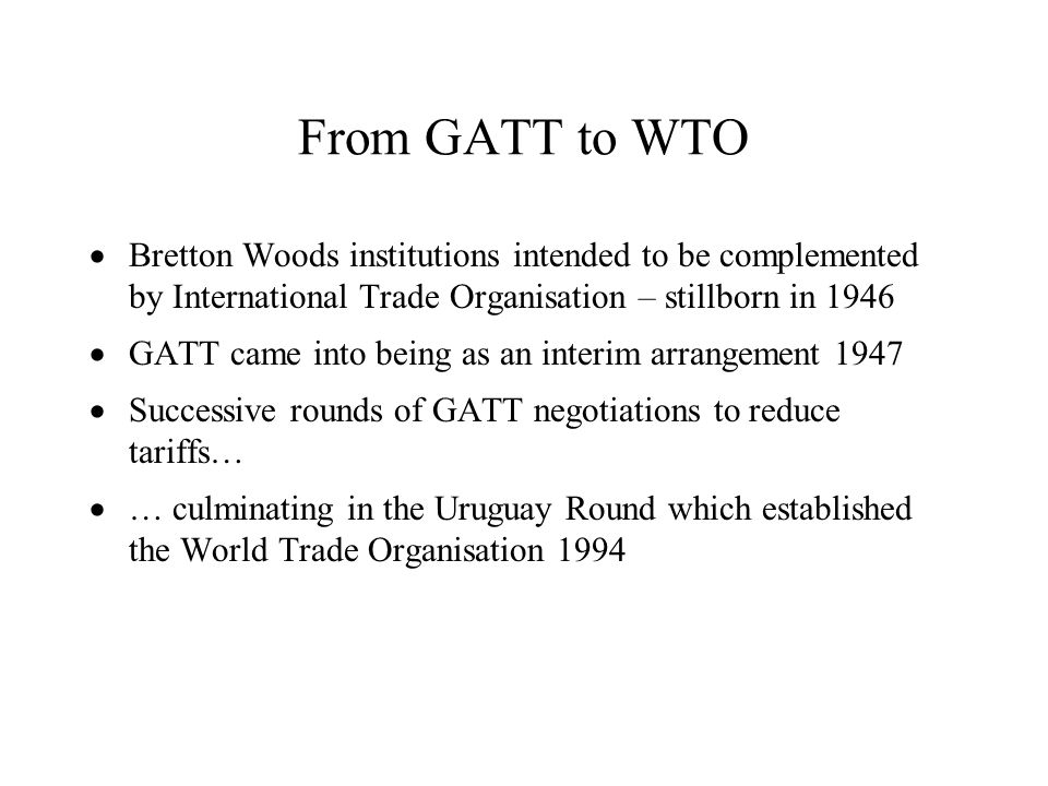 From GATT to WTO Bretton Woods institutions intended to be complemented by International Trade Organisation – stillborn in 1946.