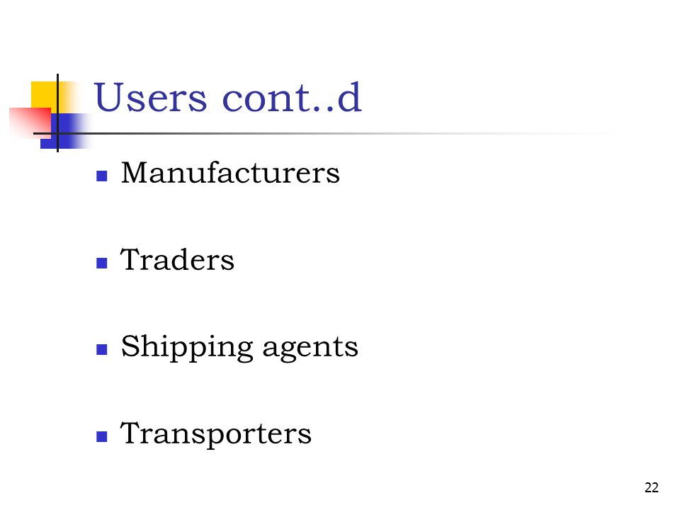 Users cont..d Manufacturers Traders Shipping agents Transporters