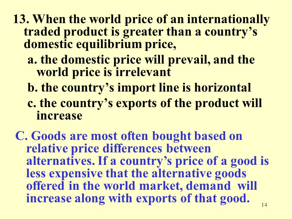 13. When the world price of an internationally traded product is greater than a country's domestic equilibrium price,