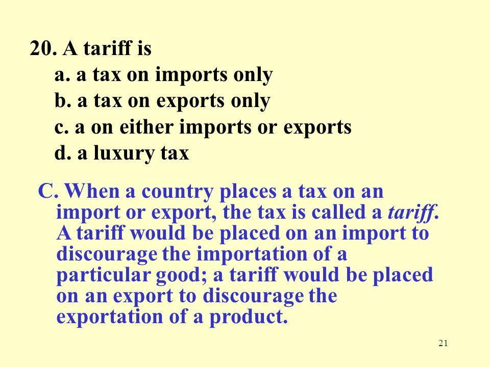 20. A tariff is a. a tax on imports only. b. a tax on exports only. c. a on either imports or exports.