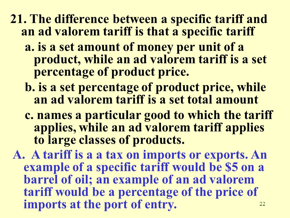 21. The difference between a specific tariff and an ad valorem tariff is that a specific tariff
