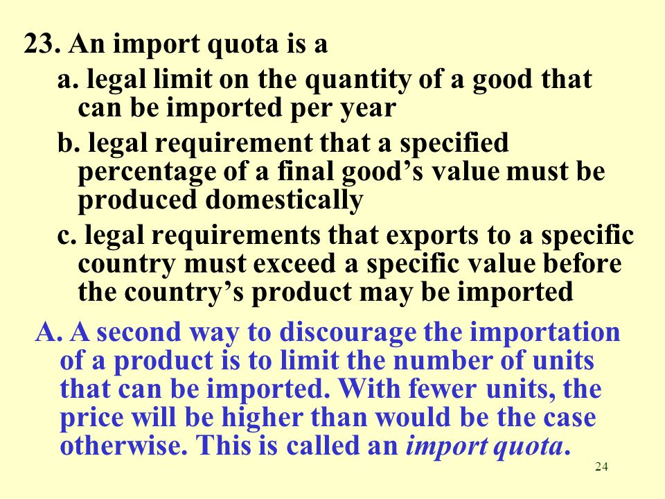 23. An import quota is a a. legal limit on the quantity of a good that can be imported per year.