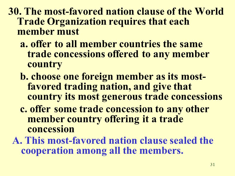 30. The most-favored nation clause of the World Trade Organization requires that each member must
