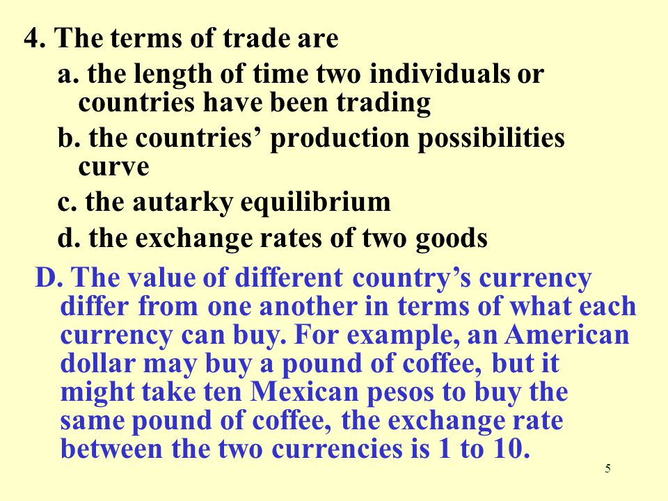 4. The terms of trade are a. the length of time two individuals or countries have been trading. b. the countries' production possibilities curve.