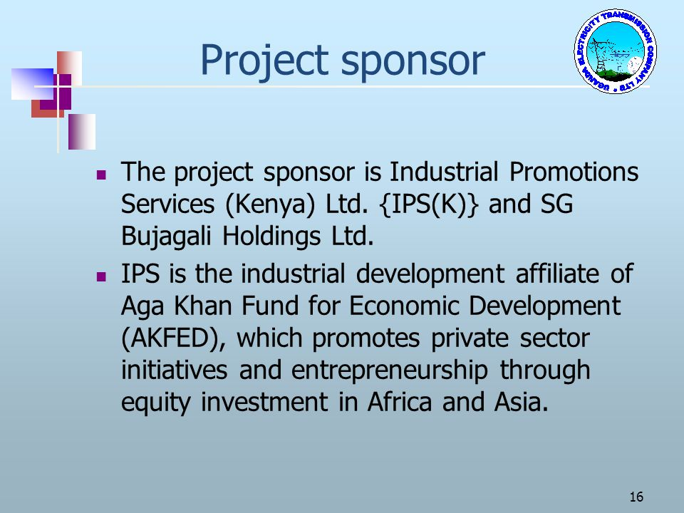Project sponsor The project sponsor is Industrial Promotions Services (Kenya) Ltd. {IPS(K)} and SG Bujagali Holdings Ltd.