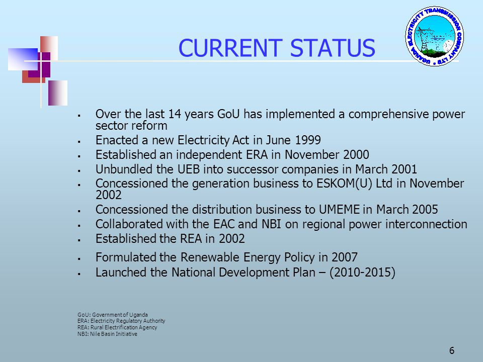 CURRENT STATUS Over the last 14 years GoU has implemented a comprehensive power sector reform. Enacted a new Electricity Act in June 1999.