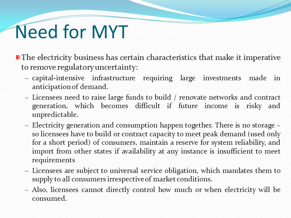 Need for MYT The electricity business has certain characteristics that make it imperative to remove regulatory uncertainty: