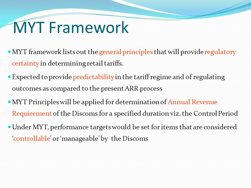 MYT Framework MYT framework lists out the general principles that will provide regulatory certainty in determining retail tariffs.
