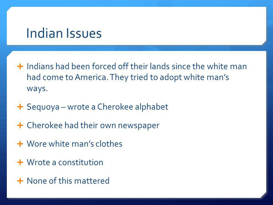 Indian Issues Indians had been forced off their lands since the white man had come to America. They tried to adopt white man's ways.