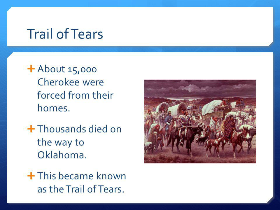 Trail of Tears About 15,000 Cherokee were forced from their homes.
