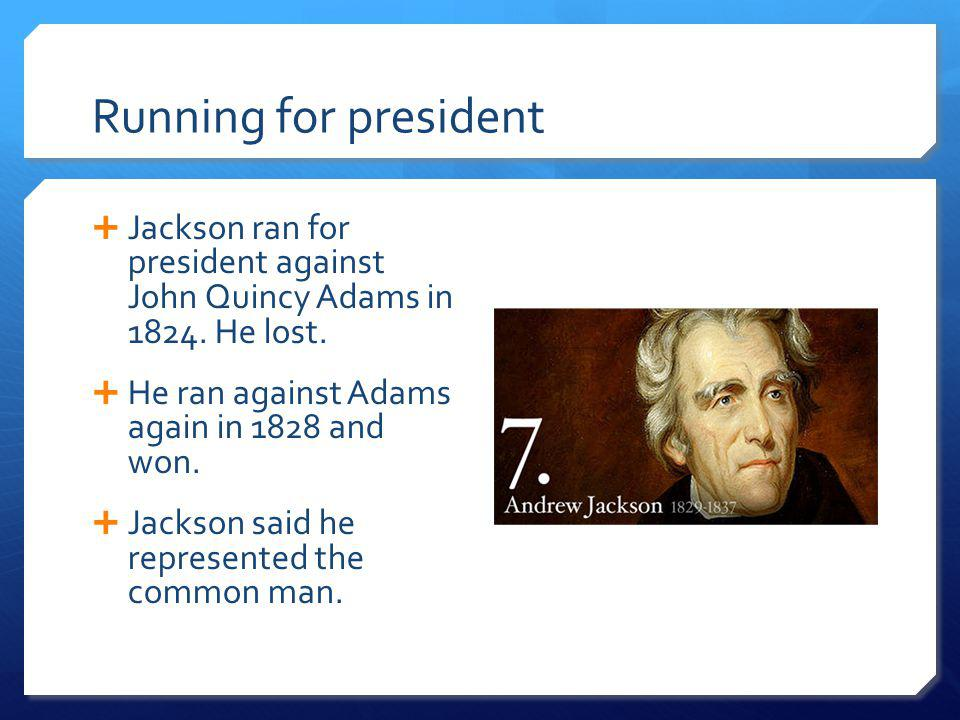 Running for president Jackson ran for president against John Quincy Adams in 1824. He lost. He ran against Adams again in 1828 and won.