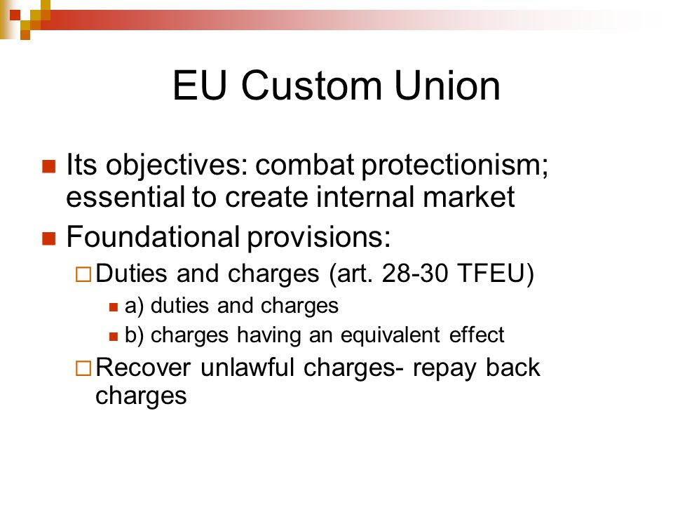 EU Custom Union Its objectives: combat protectionism; essential to create internal market. Foundational provisions: