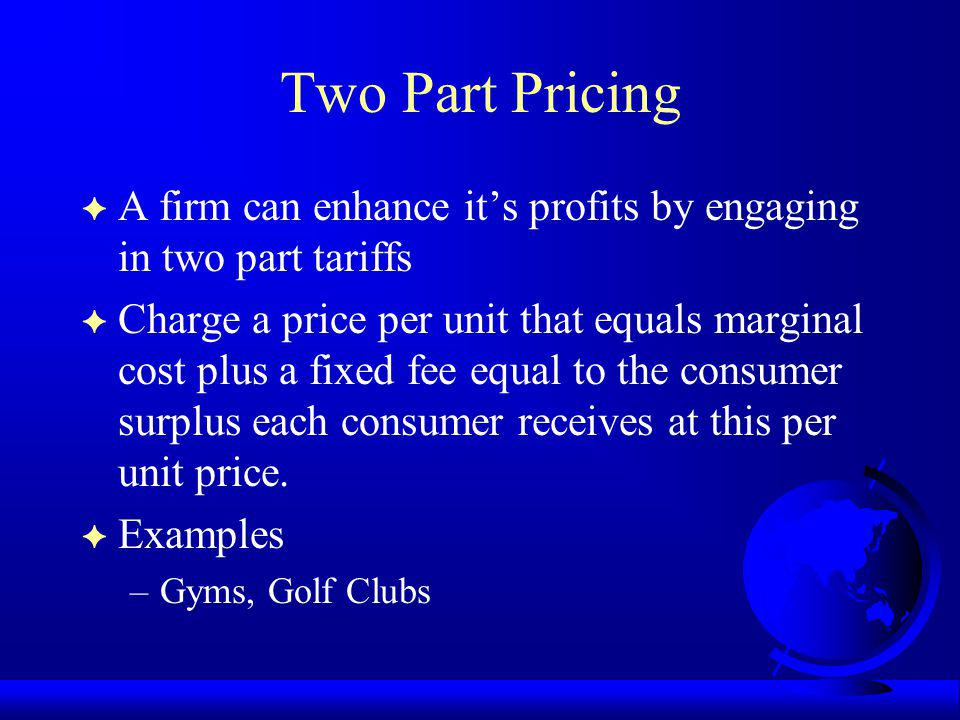 Two Part Pricing A firm can enhance it's profits by engaging in two part tariffs.