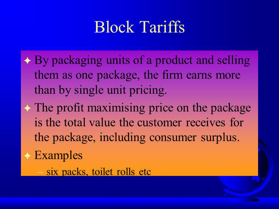 Block Tariffs By packaging units of a product and selling them as one package, the firm earns more than by single unit pricing.