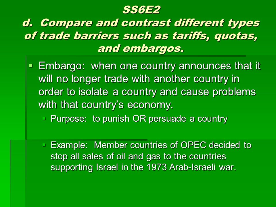 SS6E2 d. Compare and contrast different types of trade barriers such as tariffs, quotas, and embargos.