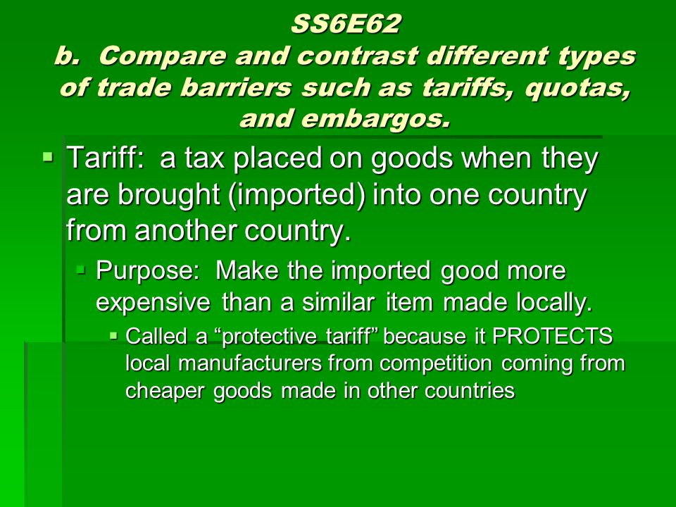 SS6E62 b. Compare and contrast different types of trade barriers such as tariffs, quotas, and embargos.