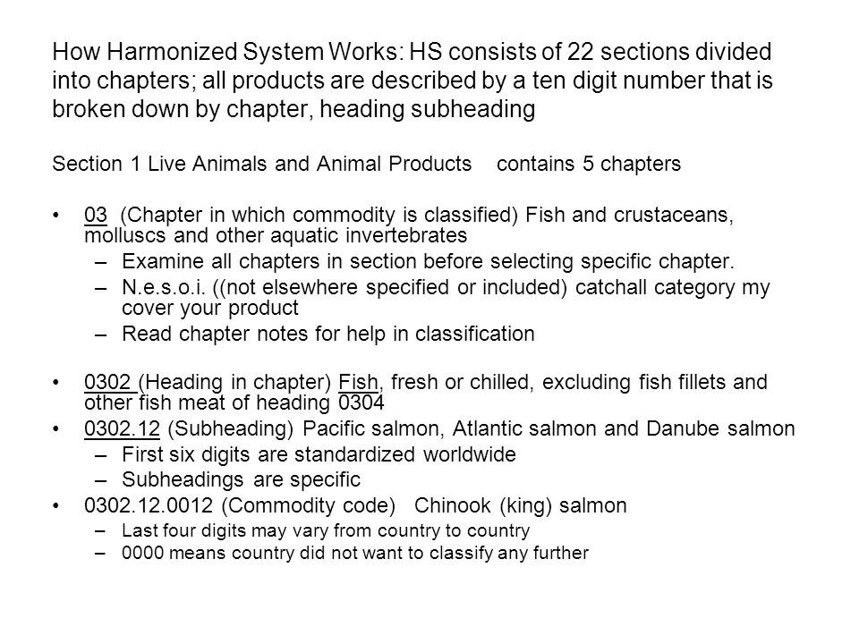 How Harmonized System Works: HS consists of 22 sections divided into chapters; all products are described by a ten digit number that is broken down by chapter, heading subheading