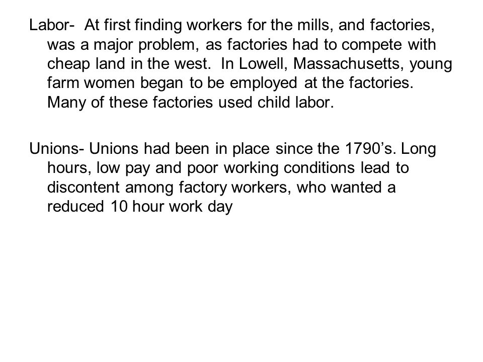 Labor- At first finding workers for the mills, and factories, was a major problem, as factories had to compete with cheap land in the west. In Lowell, Massachusetts, young farm women began to be employed at the factories. Many of these factories used child labor.
