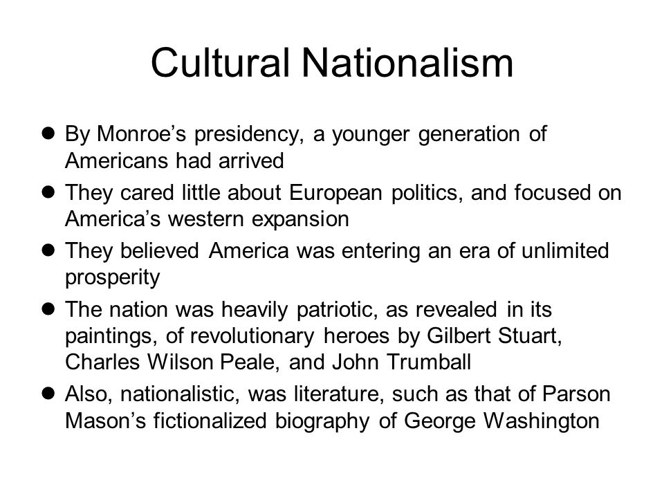 Cultural Nationalism By Monroe's presidency, a younger generation of Americans had arrived.