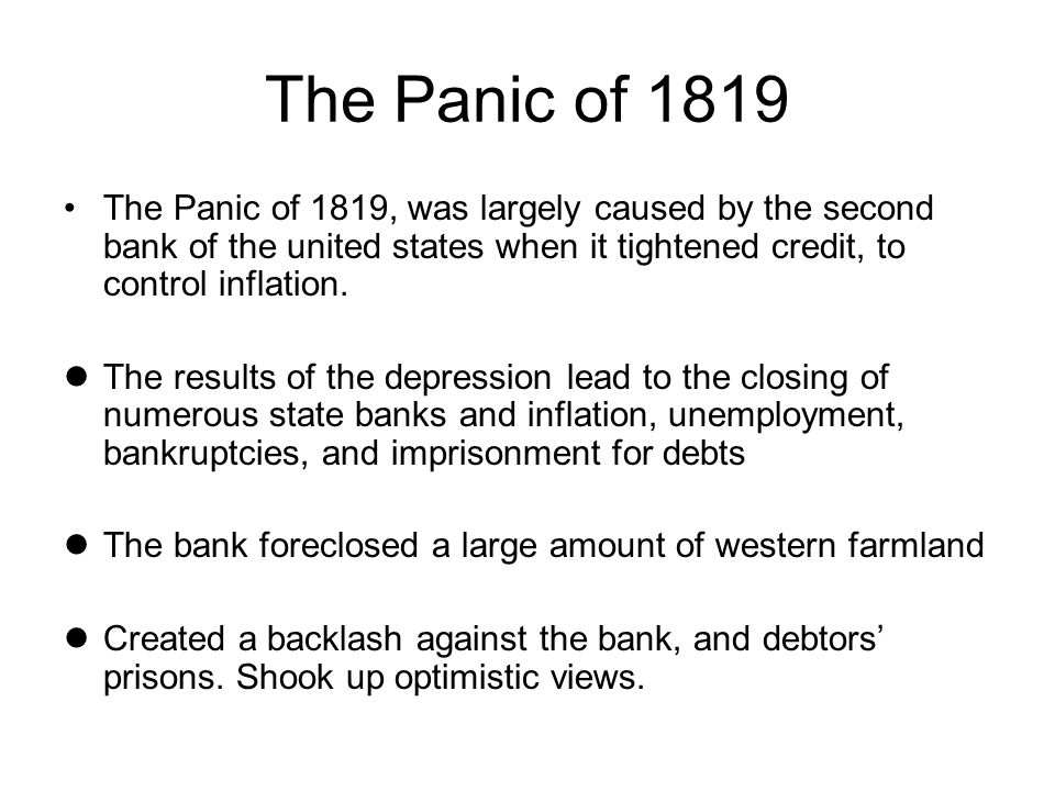 The Panic of 1819 The Panic of 1819, was largely caused by the second bank of the united states when it tightened credit, to control inflation.