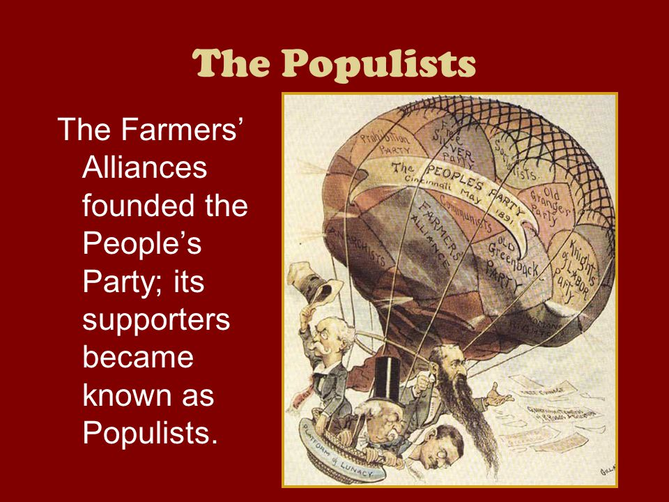 The Populists The Farmers' Alliances founded the People's Party; its supporters became known as Populists.