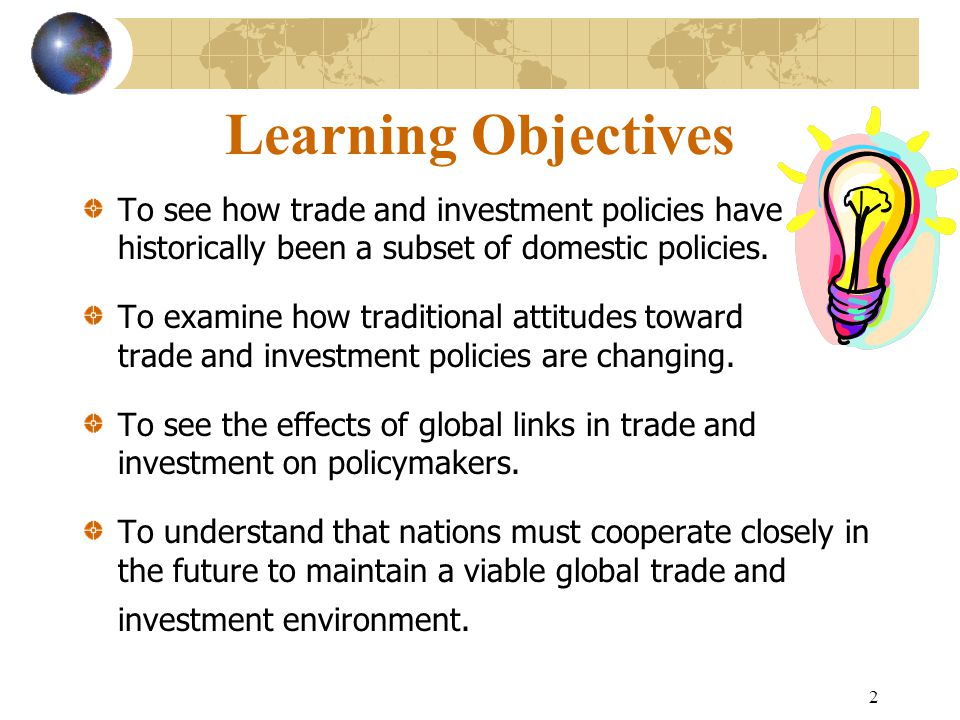 Learning Objectives To see how trade and investment policies have historically been a subset of domestic policies.