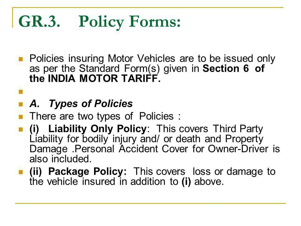 GR.3. Policy Forms: Policies insuring Motor Vehicles are to be issued only as per the Standard Form(s) given in Section 6 of the INDIA MOTOR TARIFF.