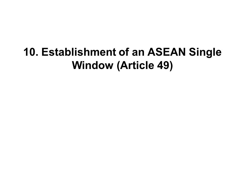 10. Establishment of an ASEAN Single Window (Article 49)