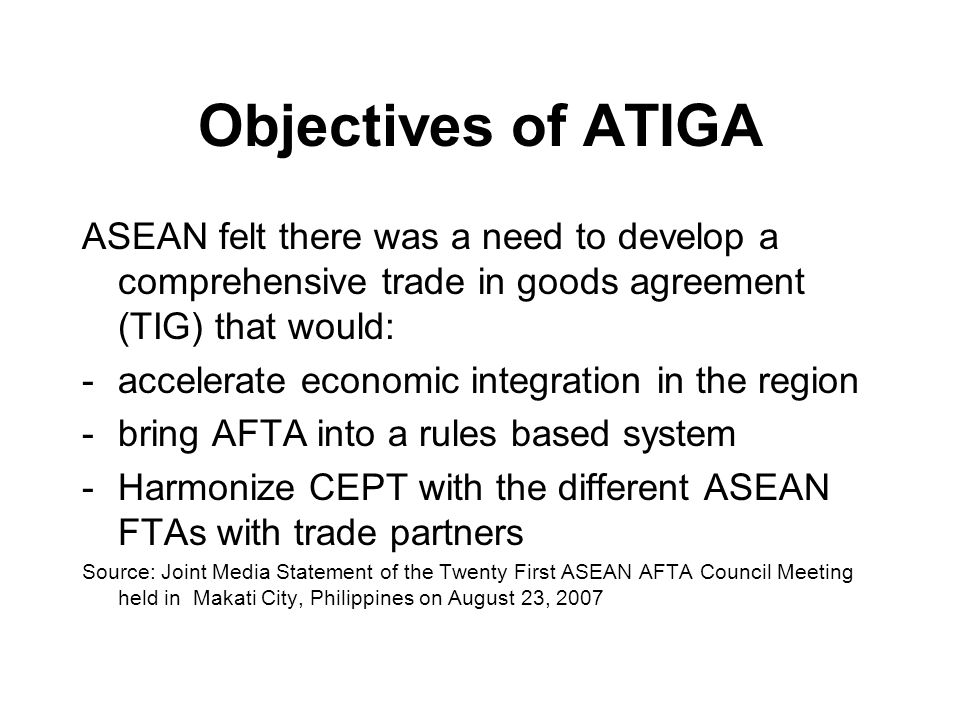 Objectives of ATIGA ASEAN felt there was a need to develop a comprehensive trade in goods agreement (TIG) that would: