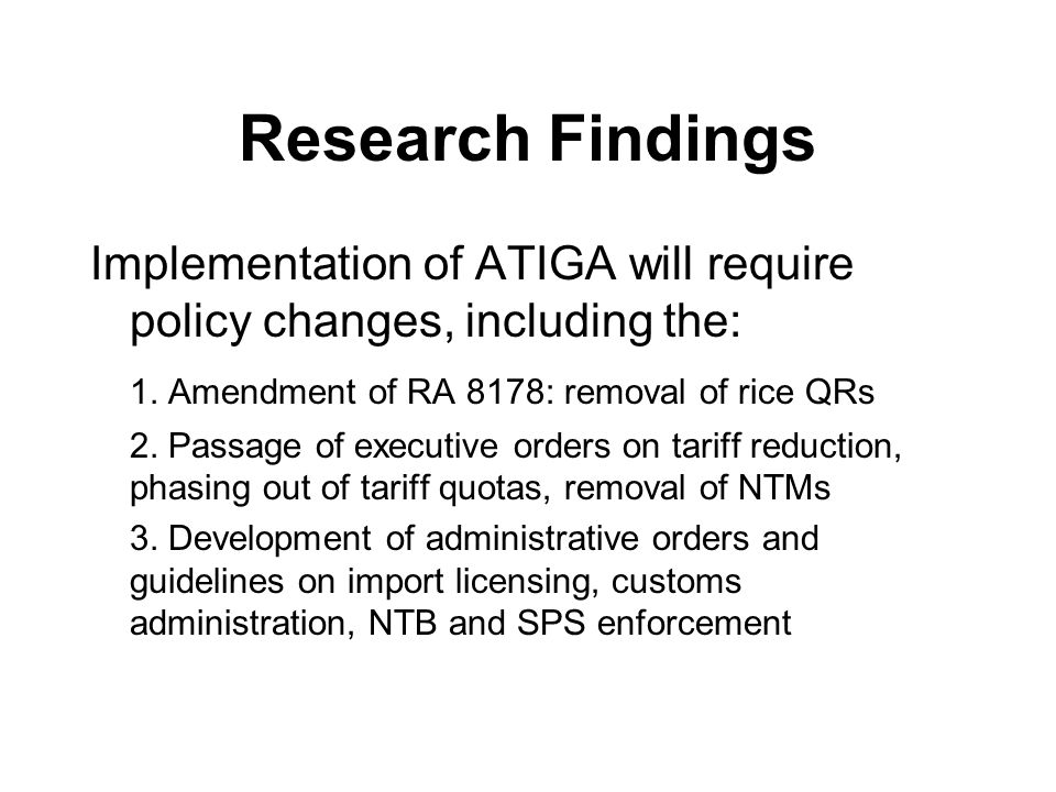 Research Findings Implementation of ATIGA will require policy changes, including the: 1. Amendment of RA 8178: removal of rice QRs.