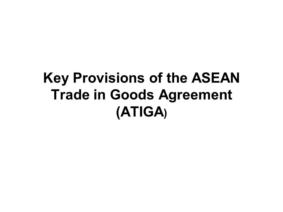 Key Provisions of the ASEAN Trade in Goods Agreement (ATIGA)