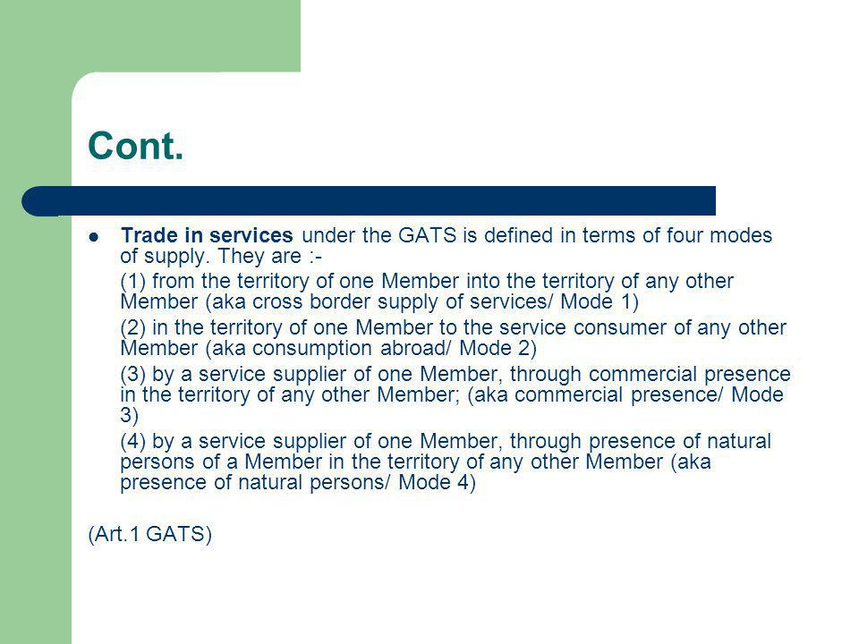 Cont. Trade in services under the GATS is defined in terms of four modes of supply. They are :-
