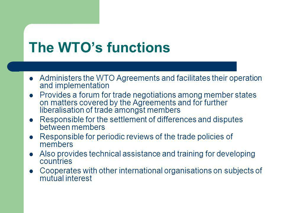 The WTO's functions Administers the WTO Agreements and facilitates their operation and implementation.