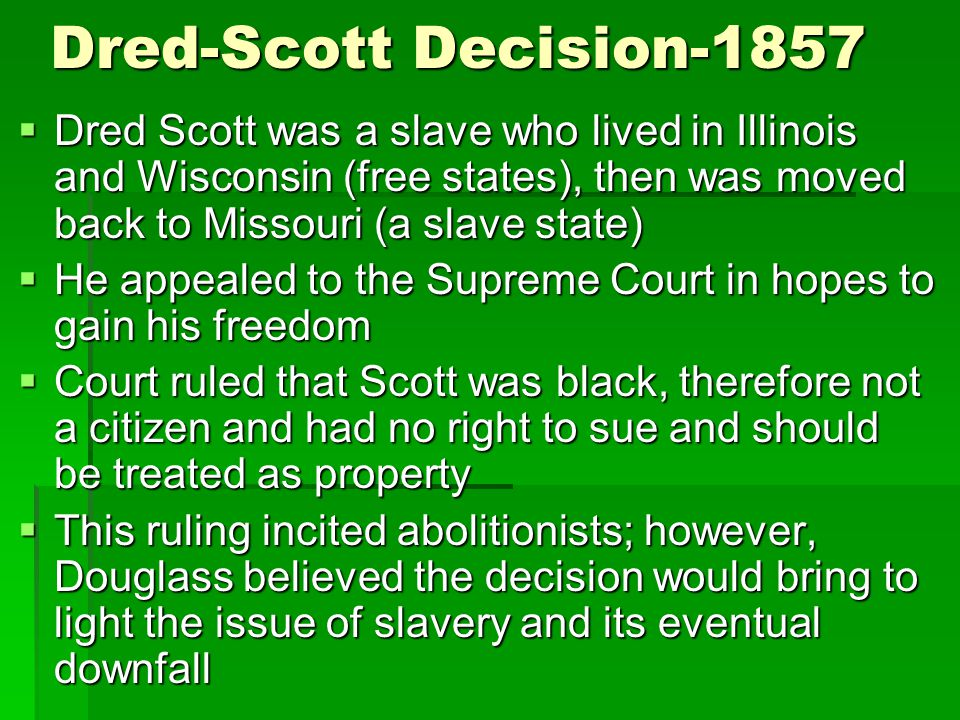 Dred-Scott Decision-1857 Dred Scott was a slave who lived in Illinois and Wisconsin (free states), then was moved back to Missouri (a slave state)
