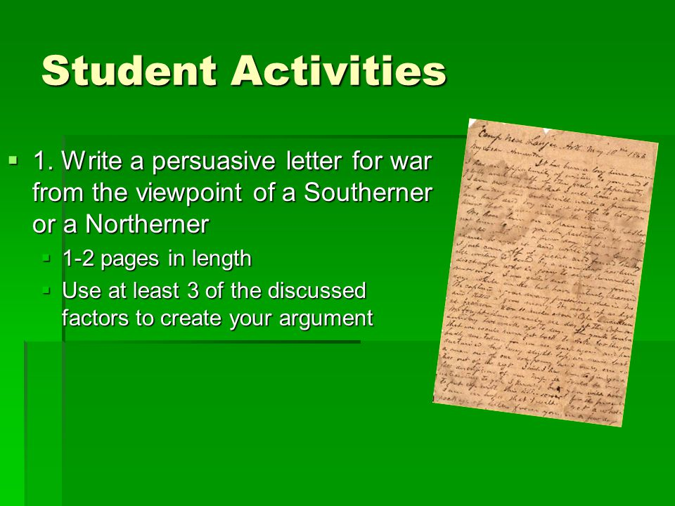 Student Activities 1. Write a persuasive letter for war from the viewpoint of a Southerner or a Northerner.