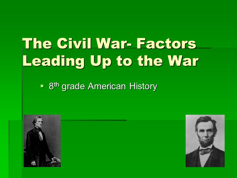 The Civil War- Factors Leading Up to the War