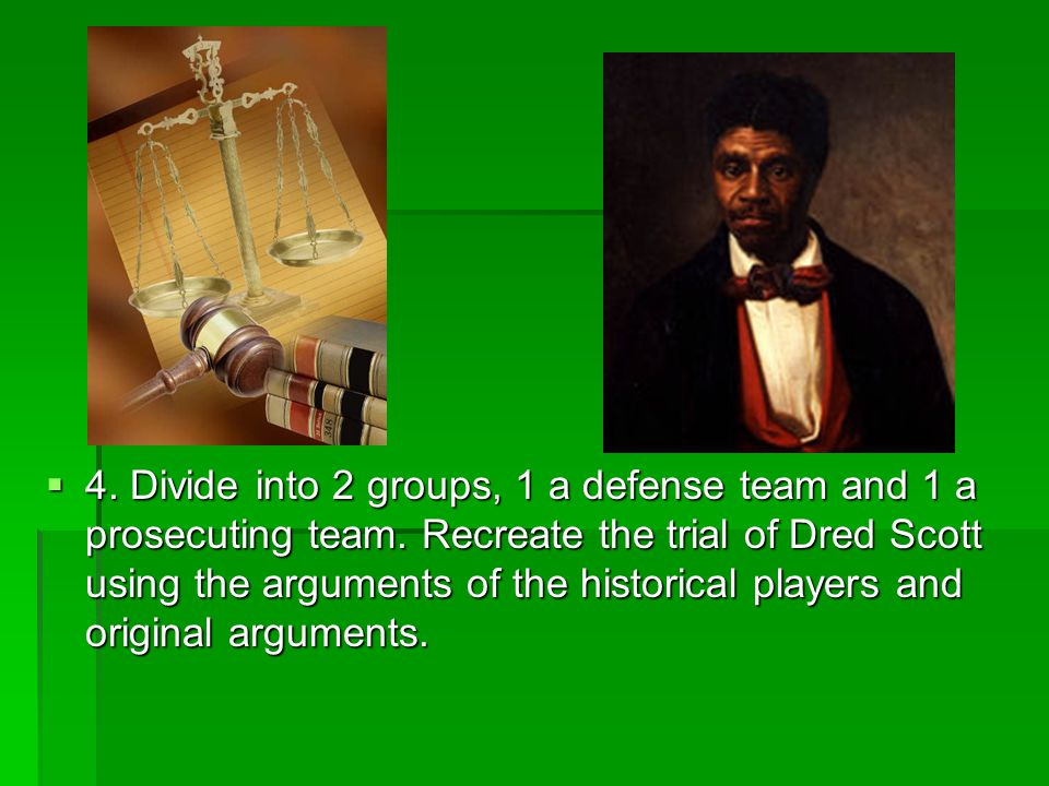 4. Divide into 2 groups, 1 a defense team and 1 a prosecuting team