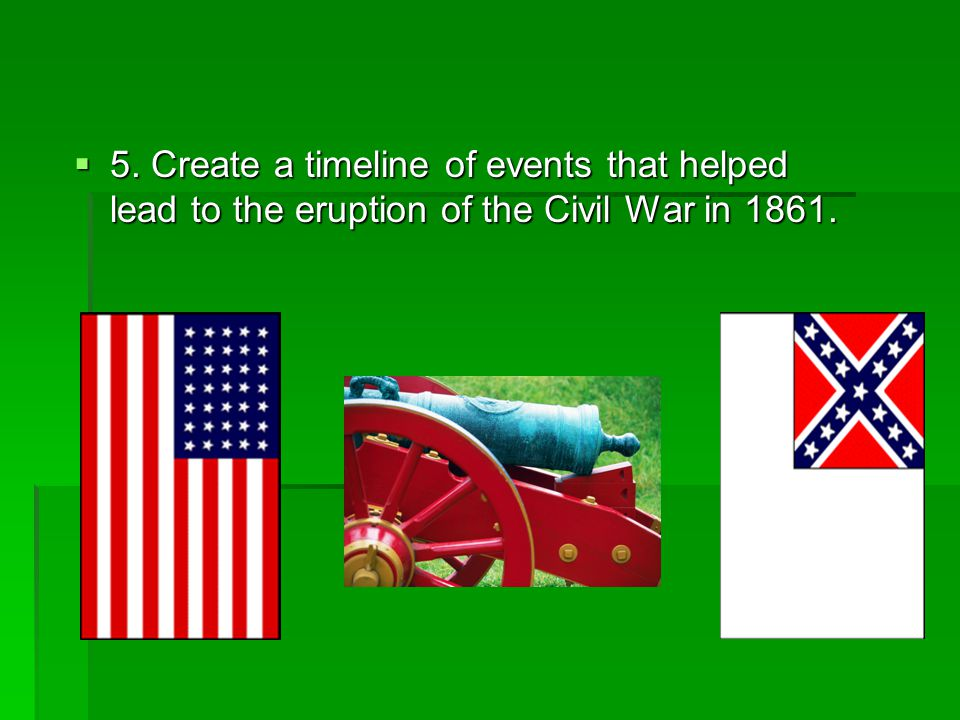 5. Create a timeline of events that helped lead to the eruption of the Civil War in 1861.