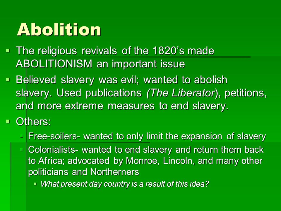 Abolition The religious revivals of the 1820's made ABOLITIONISM an important issue.