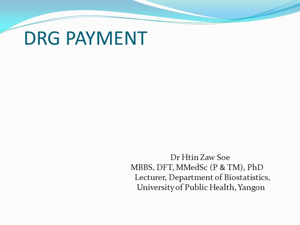 DRG PAYMENT Dr Htin Zaw Soe MBBS, DFT, MMedSc (P & TM), PhD