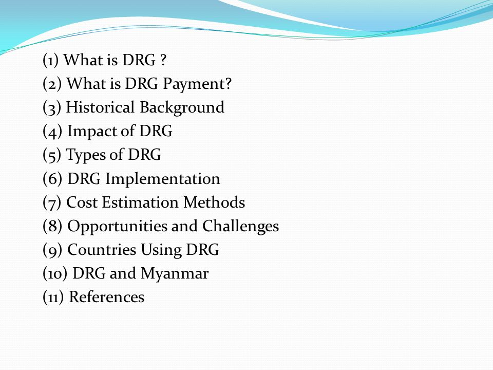 (1) What is DRG (2) What is DRG Payment (3) Historical Background. (4) Impact of DRG. (5) Types of DRG.