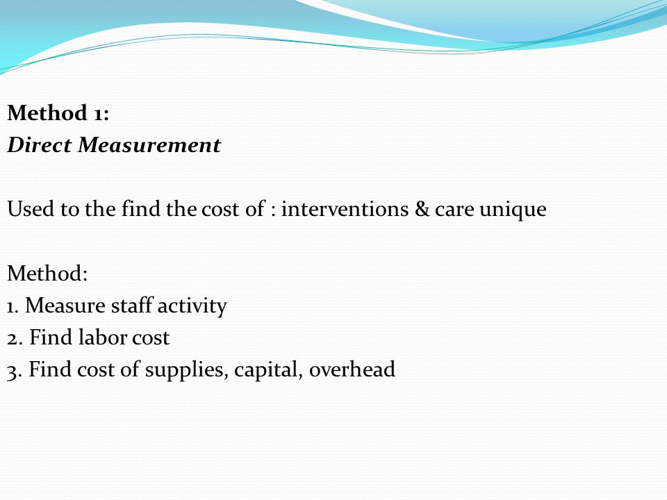 Method 1: Direct Measurement. Used to the find the cost of : interventions & care unique. Method: