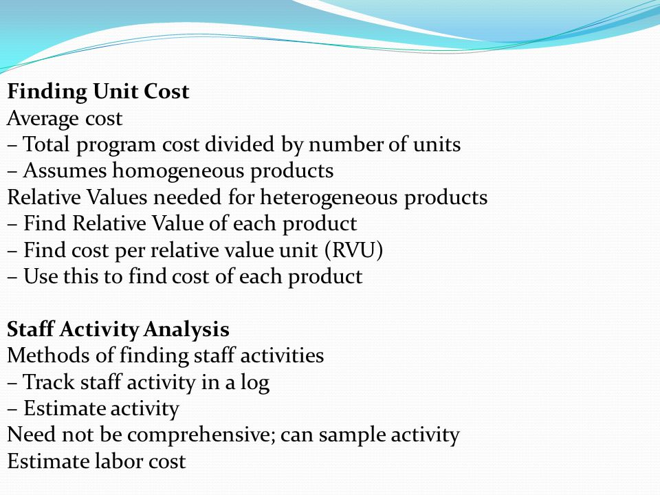 Finding Unit Cost Average cost. – Total program cost divided by number of units. – Assumes homogeneous products.