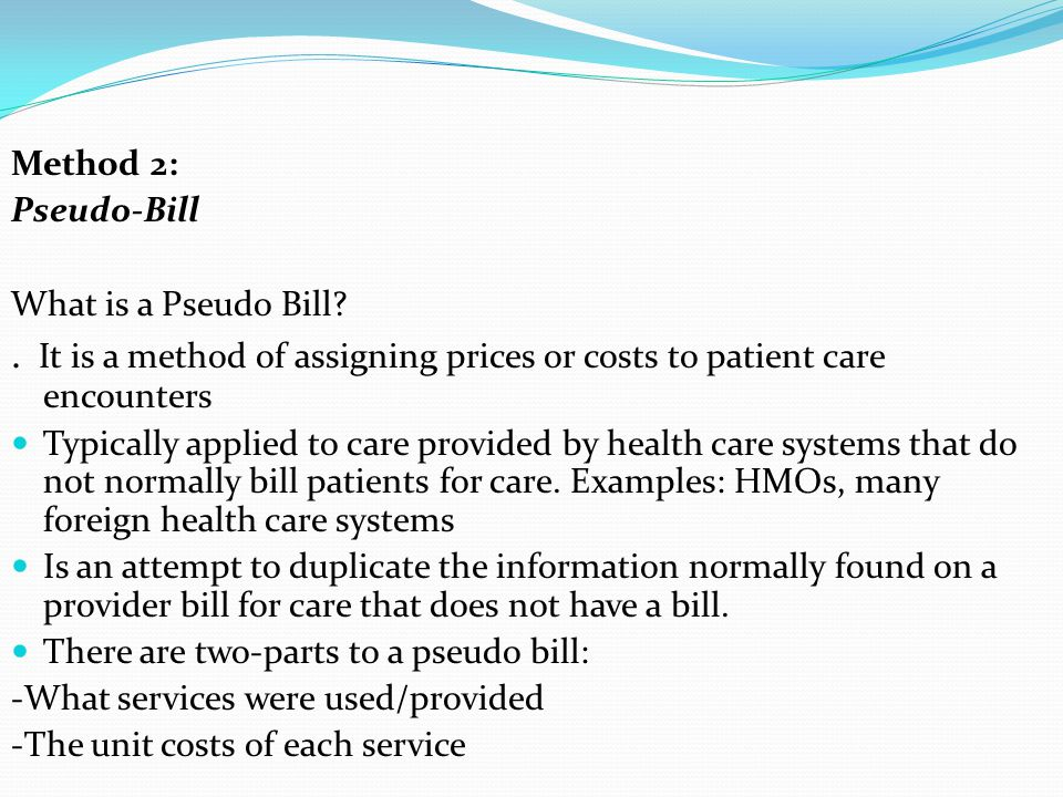 Method 2: Pseudo-Bill. What is a Pseudo Bill . It is a method of assigning prices or costs to patient care encounters.