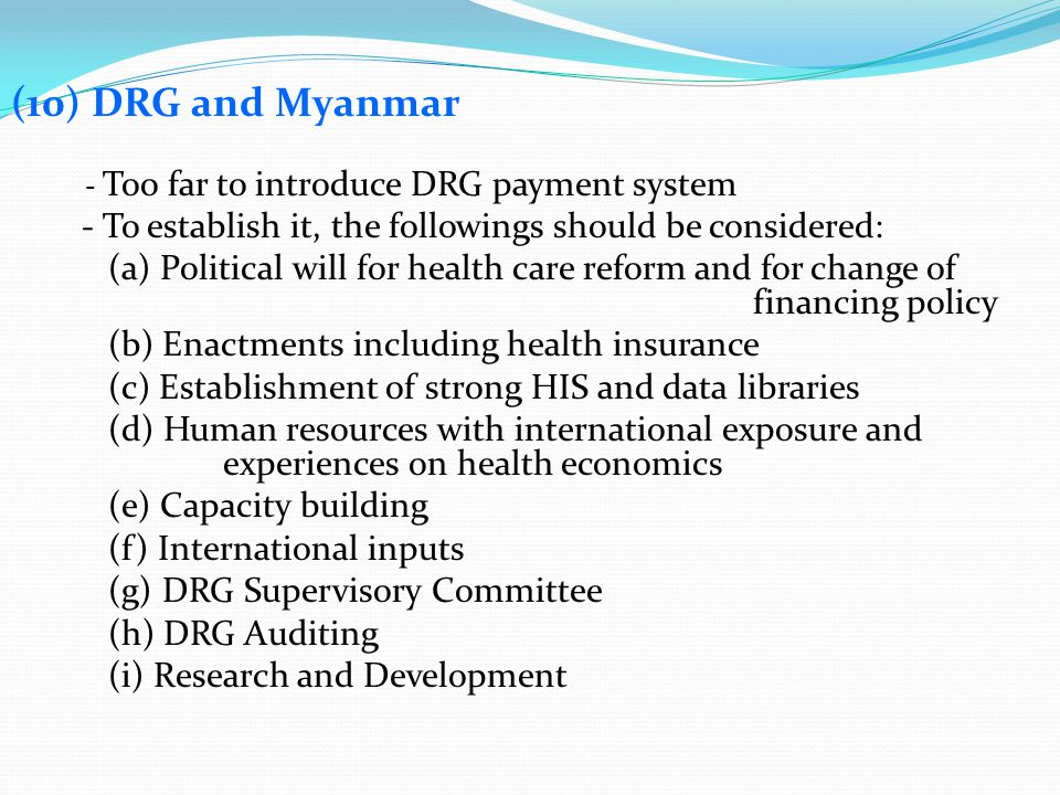 (10) DRG and Myanmar - Too far to introduce DRG payment system. - To establish it, the followings should be considered: