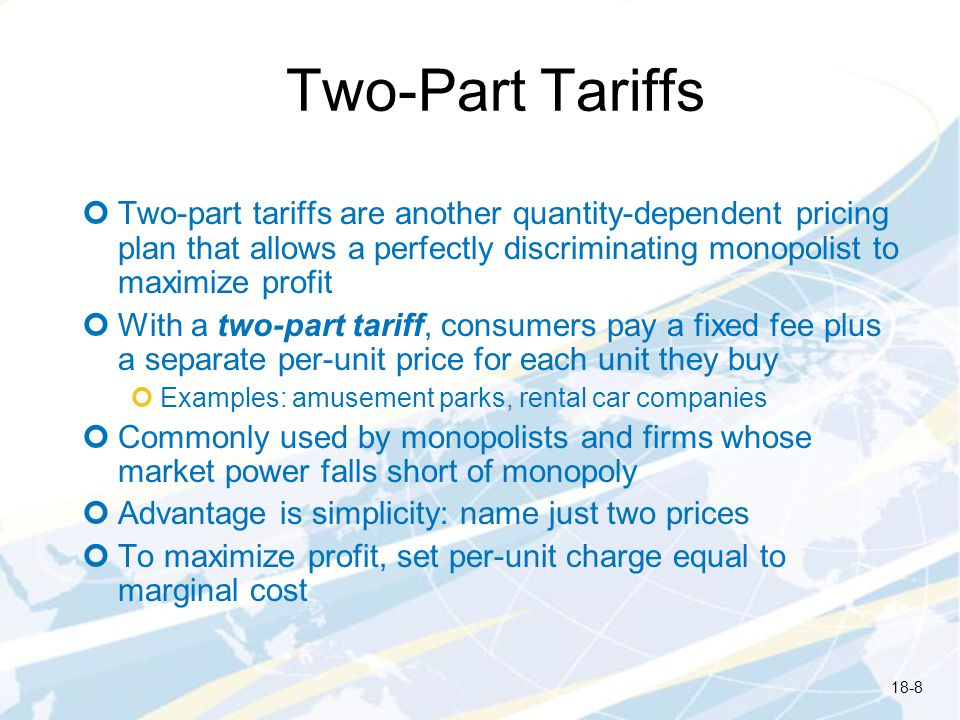 Two-Part Tariffs Two-part tariffs are another quantity-dependent pricing plan that allows a perfectly discriminating monopolist to maximize profit.