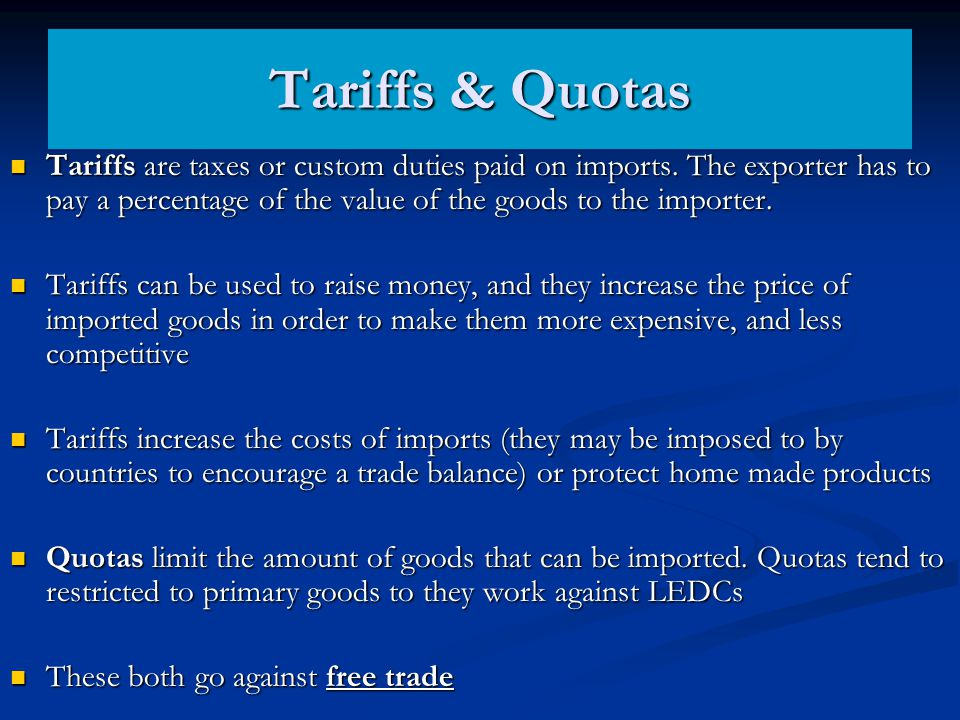 Tariffs & Quotas Tariffs are taxes or custom duties paid on imports. The exporter has to pay a percentage of the value of the goods to the importer.