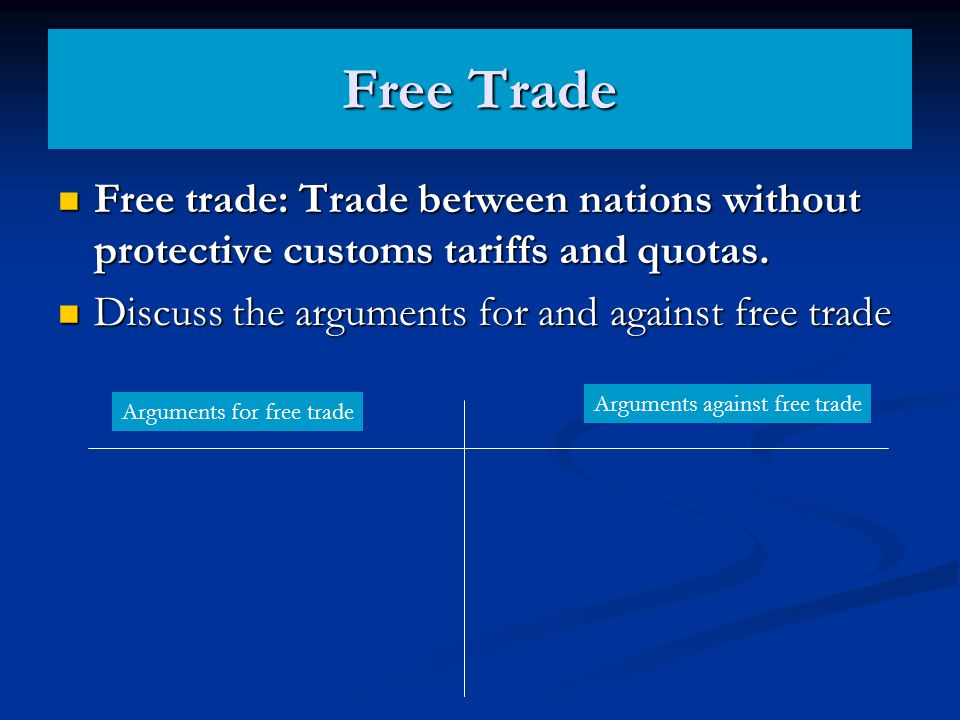 Free Trade Free trade: Trade between nations without protective customs tariffs and quotas. Discuss the arguments for and against free trade.
