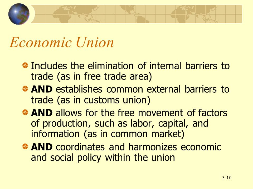 Economic Union Includes the elimination of internal barriers to trade (as in free trade area)